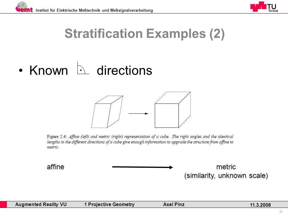 Institut für Elektrische Meßtechnik und Meßsignalverarbeitung Professor Horst Cerjak, 19.12.2005 37 11.3.2008 Augmented Reality VU 1 Projective Geometry Axel Pinz Stratification Examples (2) Known · directions affinemetric (similarity, unknown scale)