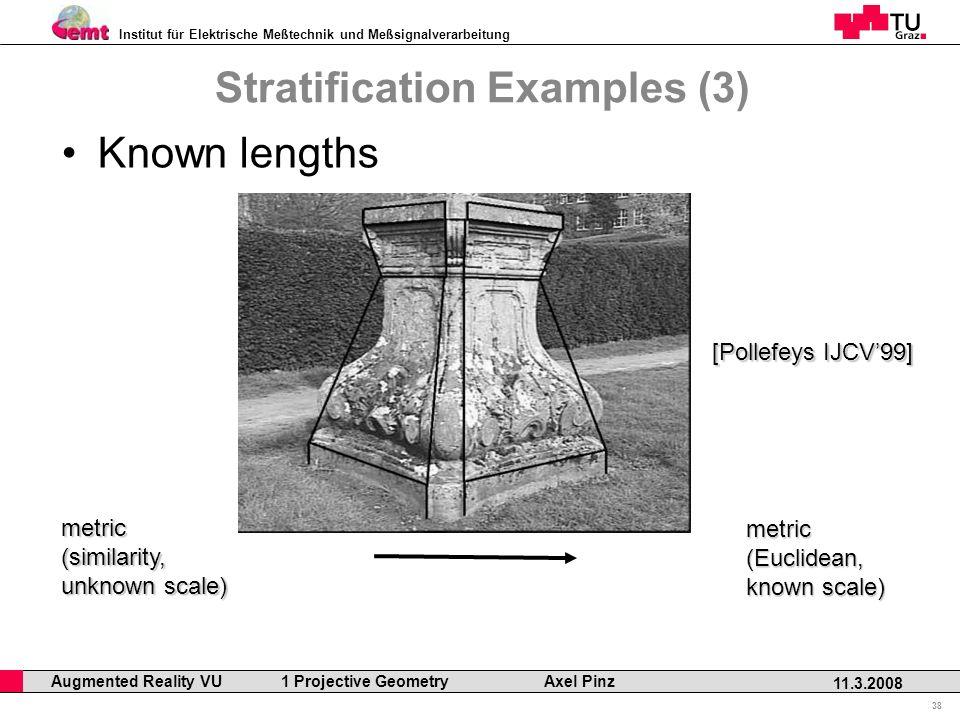 Institut für Elektrische Meßtechnik und Meßsignalverarbeitung Professor Horst Cerjak, 19.12.2005 38 11.3.2008 Augmented Reality VU 1 Projective Geometry Axel Pinz Stratification Examples (3) Known lengths metric(similarity, unknown scale) metric(Euclidean, known scale) [Pollefeys IJCV99]