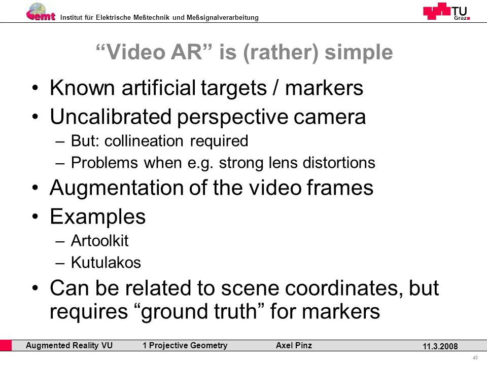 Institut für Elektrische Meßtechnik und Meßsignalverarbeitung Professor Horst Cerjak, 19.12.2005 40 11.3.2008 Augmented Reality VU 1 Projective Geometry Axel Pinz Video AR is (rather) simple Known artificial targets / markers Uncalibrated perspective camera –But: collineation required –Problems when e.g.