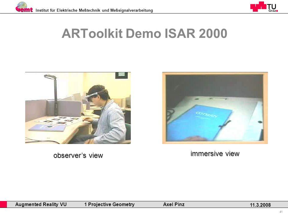Institut für Elektrische Meßtechnik und Meßsignalverarbeitung Professor Horst Cerjak, 19.12.2005 41 11.3.2008 Augmented Reality VU 1 Projective Geometry Axel Pinz ARToolkit Demo ISAR 2000 observers view immersive view