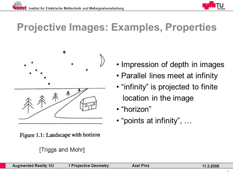 Institut für Elektrische Meßtechnik und Meßsignalverarbeitung Professor Horst Cerjak, 19.12.2005 6 11.3.2008 Augmented Reality VU 1 Projective Geometry Axel Pinz Projective Images: Examples, Properties Impression of depth in images Parallel lines meet at infinity infinity is projected to finite location in the image horizon points at infinity, … [Triggs and Mohr]