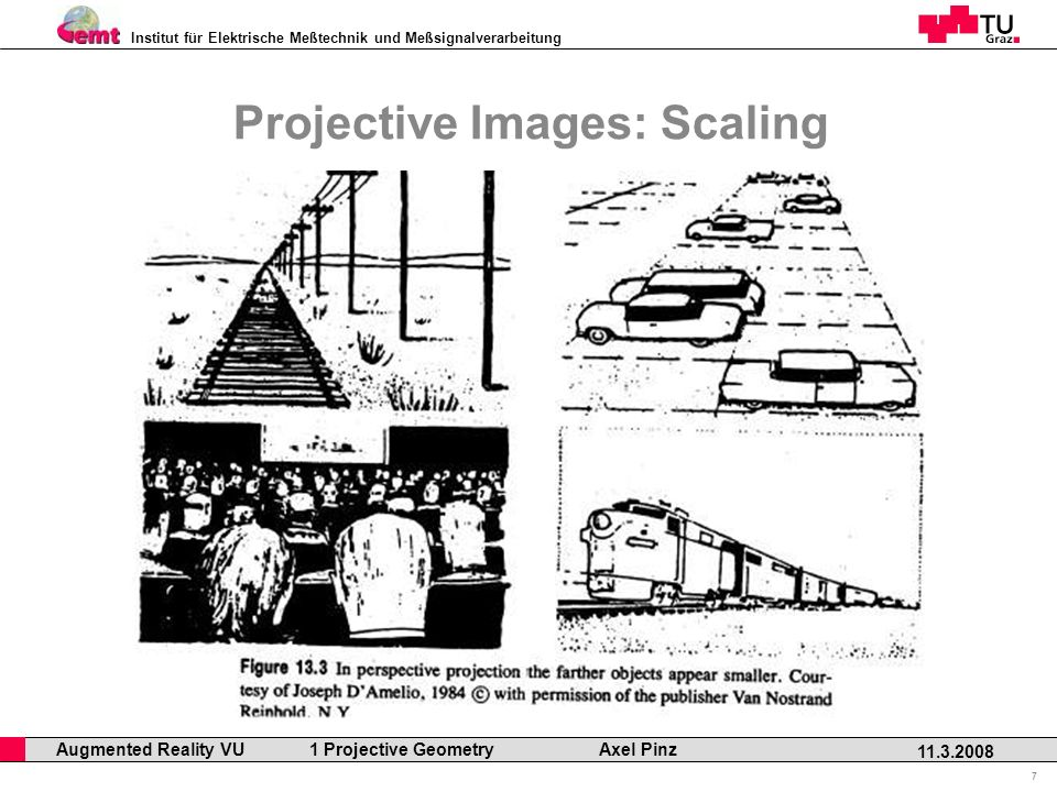 Institut für Elektrische Meßtechnik und Meßsignalverarbeitung Professor Horst Cerjak, 19.12.2005 7 11.3.2008 Augmented Reality VU 1 Projective Geometry Axel Pinz Projective Images: Scaling