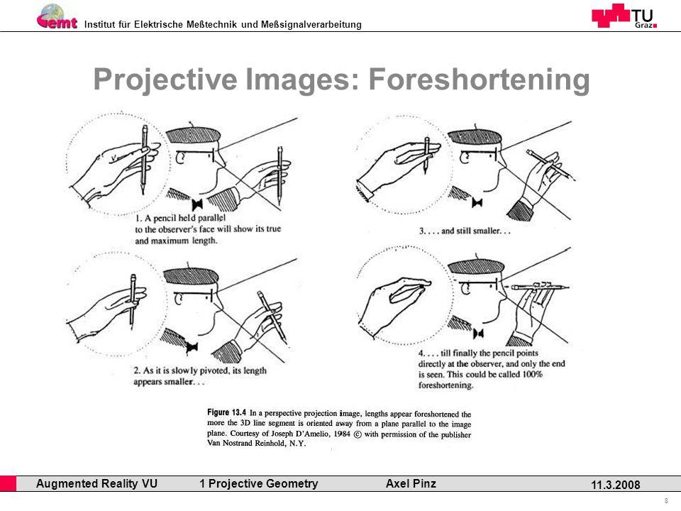 Institut für Elektrische Meßtechnik und Meßsignalverarbeitung Professor Horst Cerjak, 19.12.2005 8 11.3.2008 Augmented Reality VU 1 Projective Geometry Axel Pinz Projective Images: Foreshortening