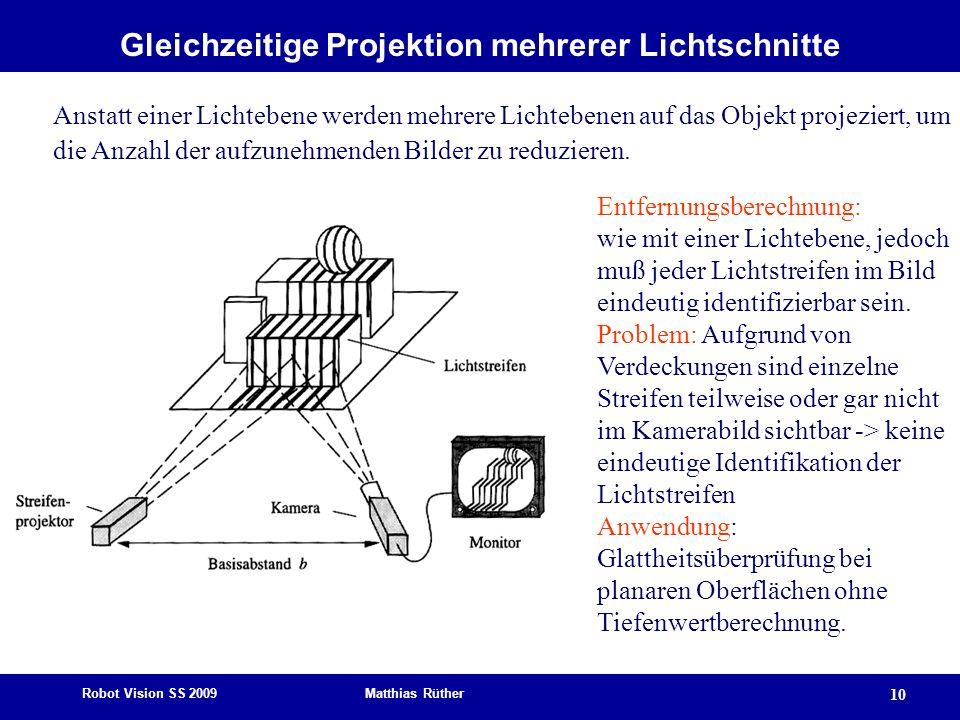 Robot Vision SS 2009 Matthias Rüther 10 Gleichzeitige Projektion mehrerer Lichtschnitte Anstatt einer Lichtebene werden mehrere Lichtebenen auf das Ob