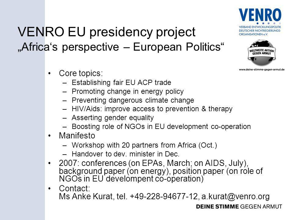 VENRO EU presidency project Africas perspective – European Politics Core topics: –Establishing fair EU ACP trade –Promoting change in energy policy –Preventing dangerous climate change –HIV/Aids: improve access to prevention & therapy –Asserting gender equality –Boosting role of NGOs in EU development co-operation Manifesto –Workshop with 20 partners from Africa (Oct.) –Handover to dev.