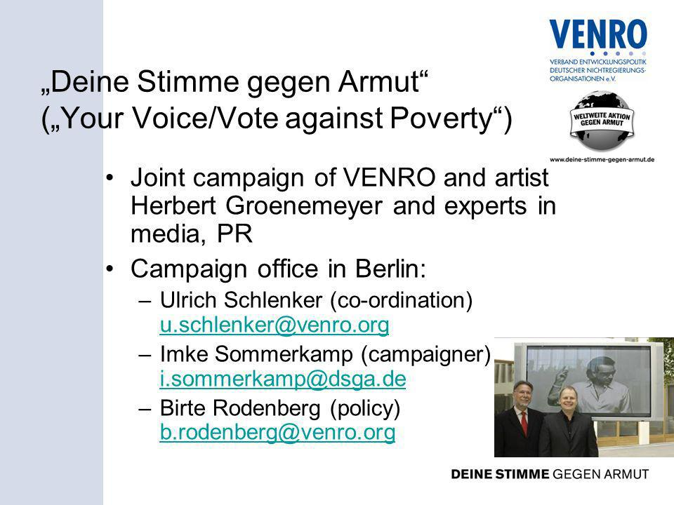 Deine Stimme gegen Armut (Your Voice/Vote against Poverty) Joint campaign of VENRO and artist Herbert Groenemeyer and experts in media, PR Campaign office in Berlin: –Ulrich Schlenker (co-ordination) u.schlenker@venro.org u.schlenker@venro.org –Imke Sommerkamp (campaigner) i.sommerkamp@dsga.de i.sommerkamp@dsga.de –Birte Rodenberg (policy) b.rodenberg@venro.org b.rodenberg@venro.org