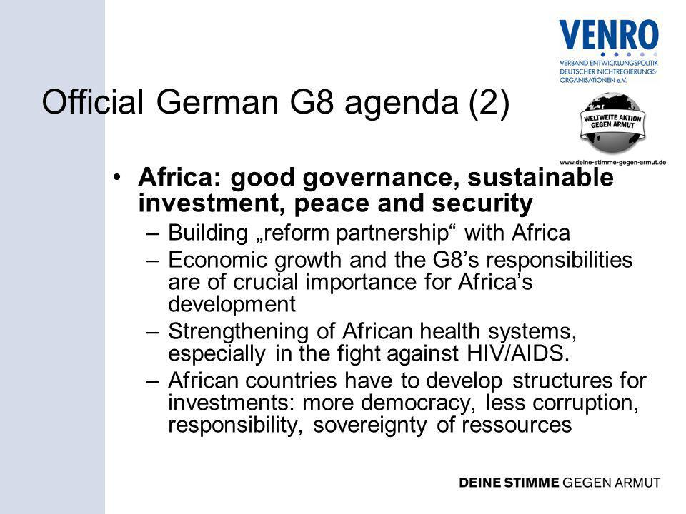 Official German G8 agenda (2) Africa: good governance, sustainable investment, peace and security –Building reform partnership with Africa –Economic growth and the G8s responsibilities are of crucial importance for Africas development –Strengthening of African health systems, especially in the fight against HIV/AIDS.