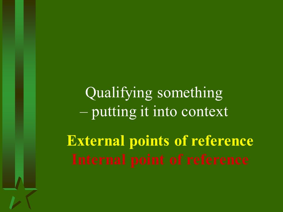 Qualifying something – putting it into context External points of reference Internal point of reference