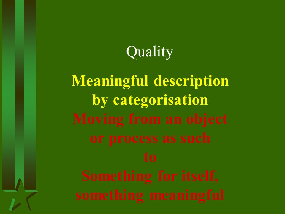 Quality Meaningful description by categorisation Moving from an object or process as such to Something for itself, something meaningful