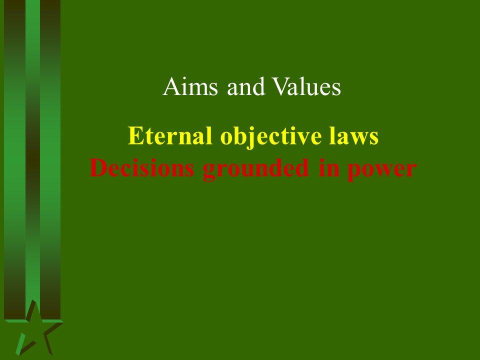Aims and Values Eternal objective laws Decisions grounded in power
