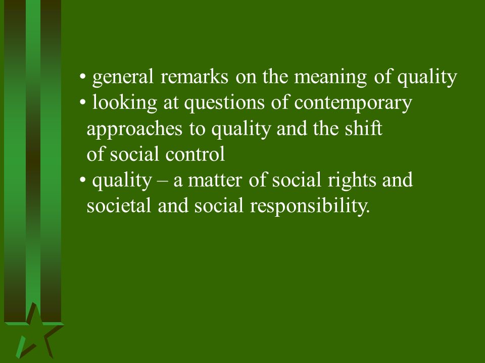 general remarks on the meaning of quality looking at questions of contemporary approaches to quality and the shift of social control quality – a matter of social rights and societal and social responsibility.