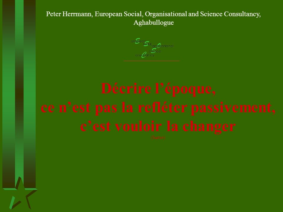 Décrire lépoque, ce nest pas la refléter passivement, cest vouloir la changer (Sartre) Peter Herrmann, European Social, Organisational and Science Consultancy, Aghabullogue
