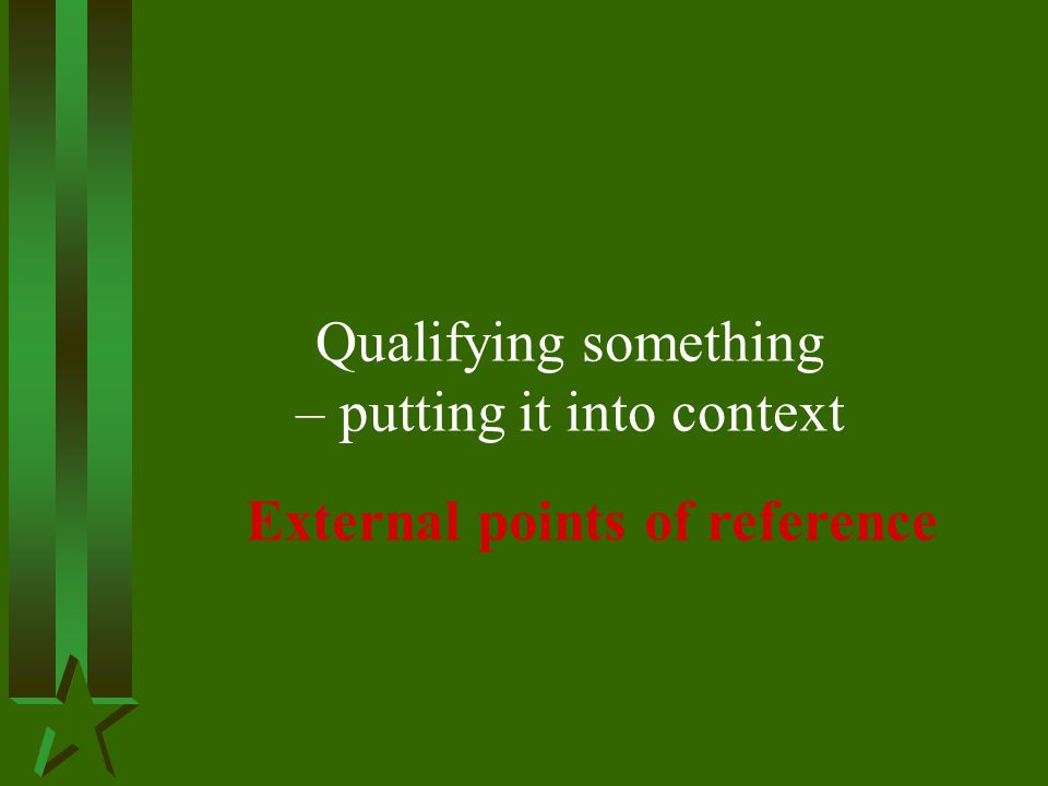 Qualifying something – putting it into context External points of reference