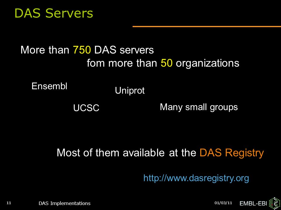 01/03/11 DAS Implementations 11 DAS Servers More than 750 DAS servers fom more than 50 organizations Ensembl Uniprot UCSC Many small groups Most of them available at the DAS Registry http://www.dasregistry.org