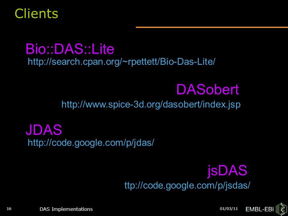 01/03/11 DAS Implementations 16 Clients Bio::DAS::Lite DASobert JDAS http://search.cpan.org/~rpettett/Bio-Das-Lite/ http://www.spice-3d.org/dasobert/index.jsp http://code.google.com/p/jdas/ ttp://code.google.com/p/jsdas/ jsDAS