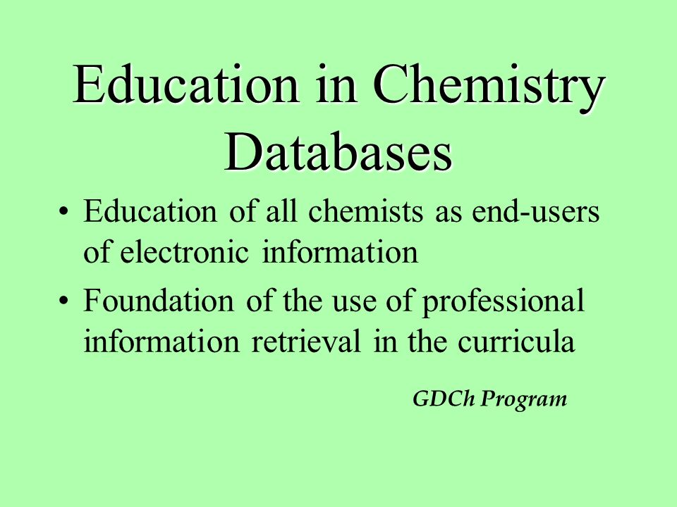 Education in Chemistry Databases Education of all chemists as end-users of electronic information Foundation of the use of professional information retrieval in the curricula GDCh Program