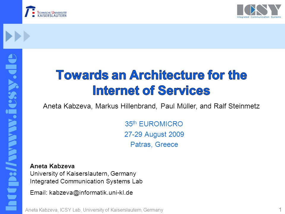1 Aneta Kabzeva, ICSY Lab, University of Kaiserslautern, Germany 35 th EUROMICRO 27-29 August 2009 Patras, Greece Aneta Kabzeva University of Kaiserslautern, Germany Integrated Communication Systems Lab Email: kabzeva@informatik.uni-kl.de Aneta Kabzeva, Markus Hillenbrand, Paul Müller, and Ralf Steinmetz