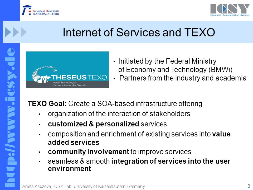 3 Aneta Kabzeva, ICSY Lab, University of Kaiserslautern, Germany Internet of Services and TEXO TEXO Goal: Create a SOA-based infrastructure offering organization of the interaction of stakeholders customized & personalized services composition and enrichment of existing services into value added services community involvement to improve services seamless & smooth integration of services into the user environment Initiated by the Federal Ministry of Economy and Technology (BMWi) Partners from the industry and academia