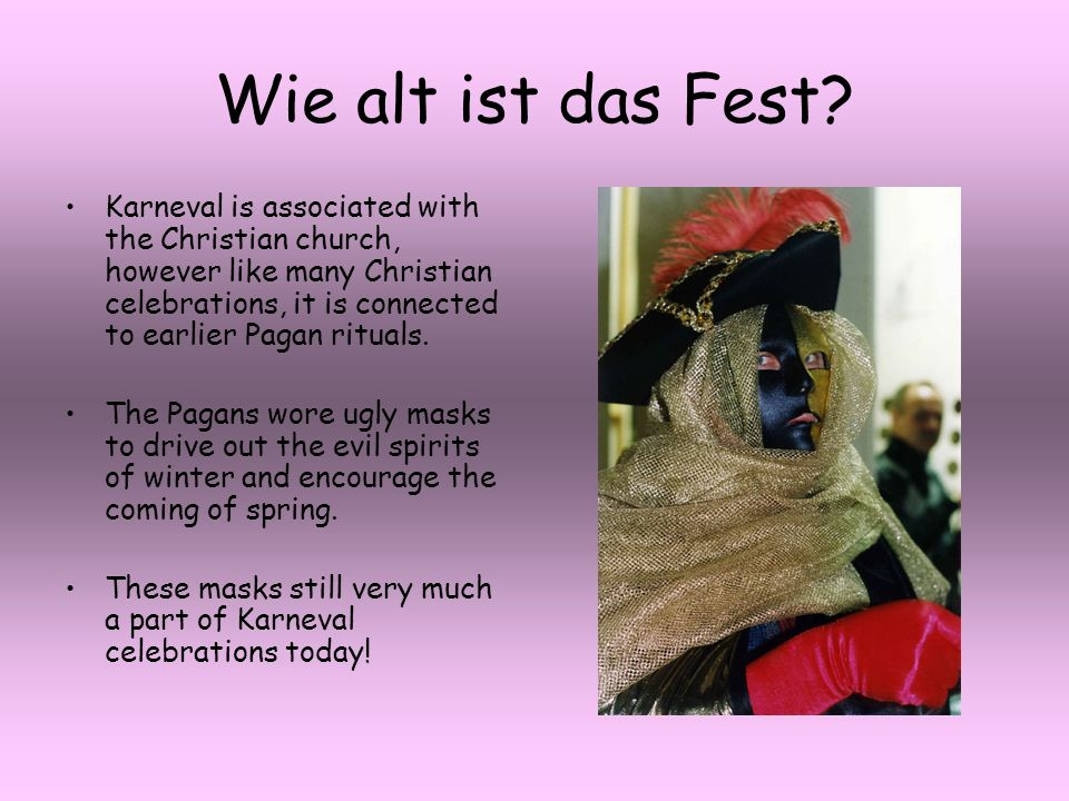 Wie alt ist das Fest? Karneval is associated with the Christian church, however like many Christian celebrations, it is connected to earlier Pagan rit