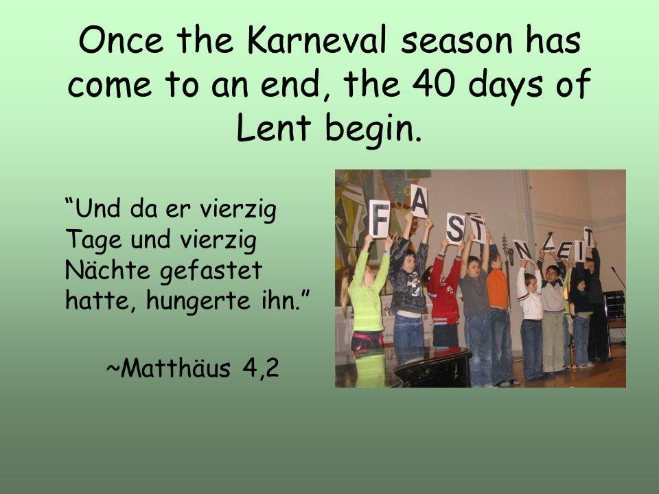 Once the Karneval season has come to an end, the 40 days of Lent begin. Und da er vierzig Tage und vierzig Nächte gefastet hatte, hungerte ihn. ~Matth