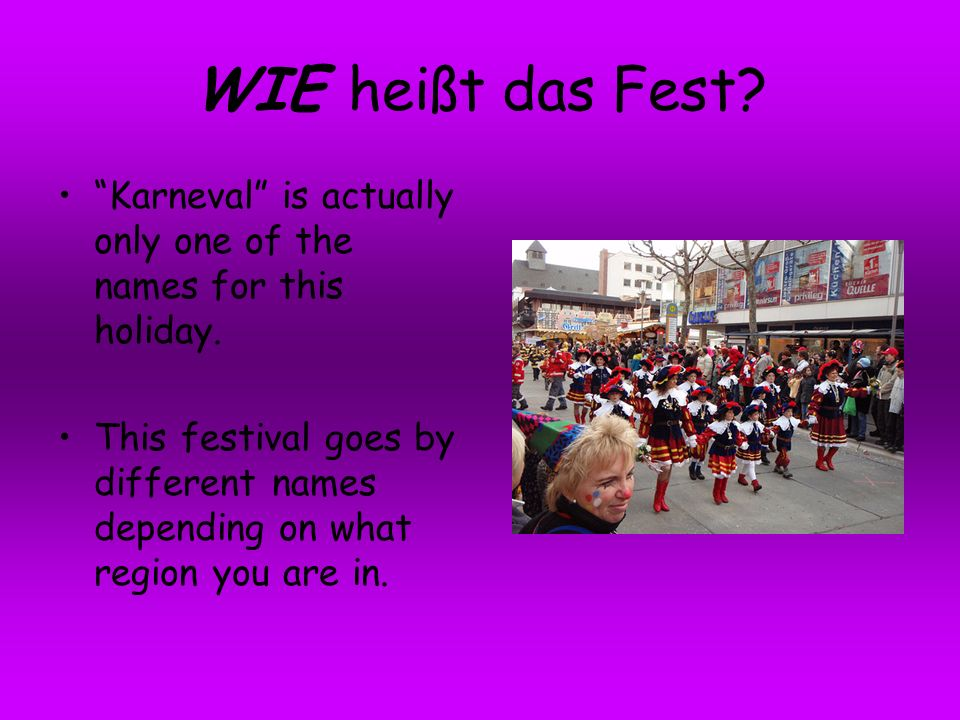 WIE heißt das Fest? Karneval is actually only one of the names for this holiday. This festival goes by different names depending on what region you ar