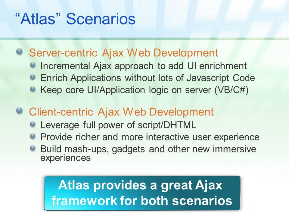 Atlas Scenarios Server-centric Ajax Web Development Incremental Ajax approach to add UI enrichment Enrich Applications without lots of Javascript Code Keep core UI/Application logic on server (VB/C#) Client-centric Ajax Web Development Leverage full power of script/DHTML Provide richer and more interactive user experience Build mash-ups, gadgets and other new immersive experiences Atlas provides a great Ajax framework for both scenarios
