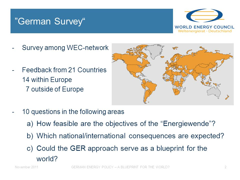 November 2011GERMAN ENERGY POLICY – A BLUEPRINT FOR THE WORLD 2 -Survey among WEC-network -Feedback from 21 Countries 14 within Europe 7 outside of Europe -10 questions in the following areas a)How feasible are the objectives of the Energiewende.