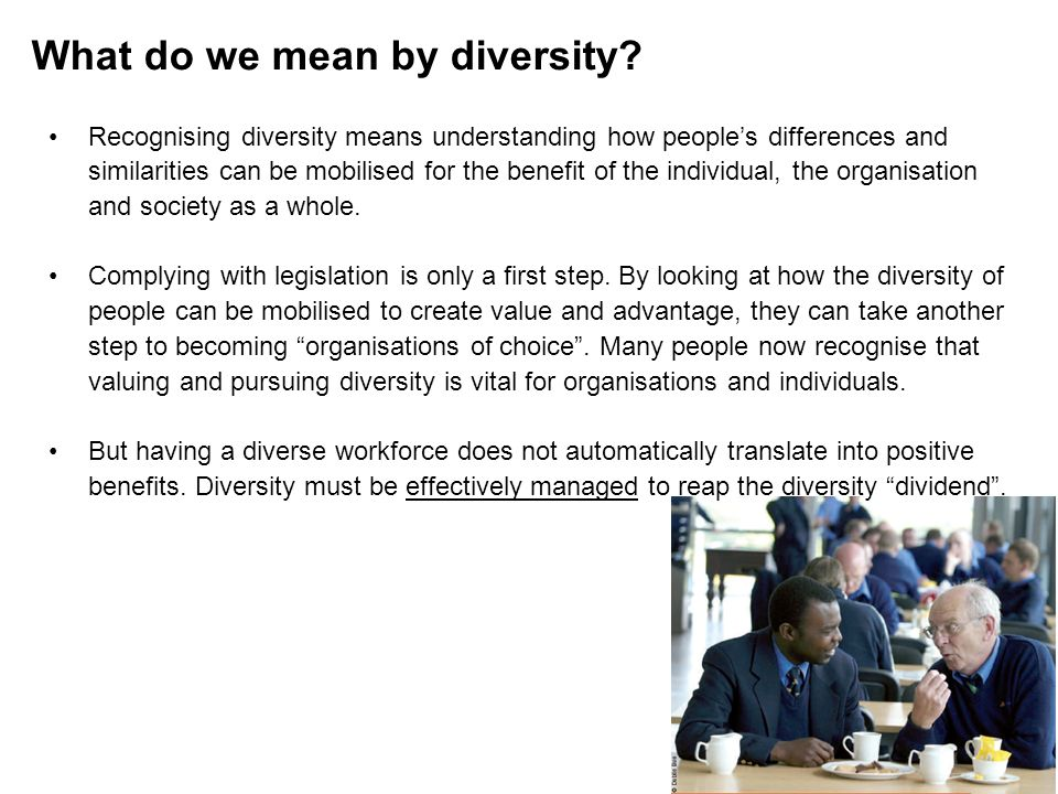 What do we mean by diversity? Recognising diversity means understanding how peoples differences and similarities can be mobilised for the benefit of t