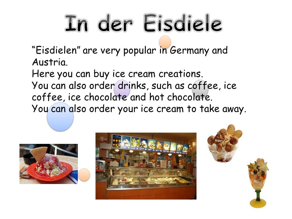 Eisdielen are very popular in Germany and Austria. Here you can buy ice cream creations. You can also order drinks, such as coffee, ice coffee, ice ch