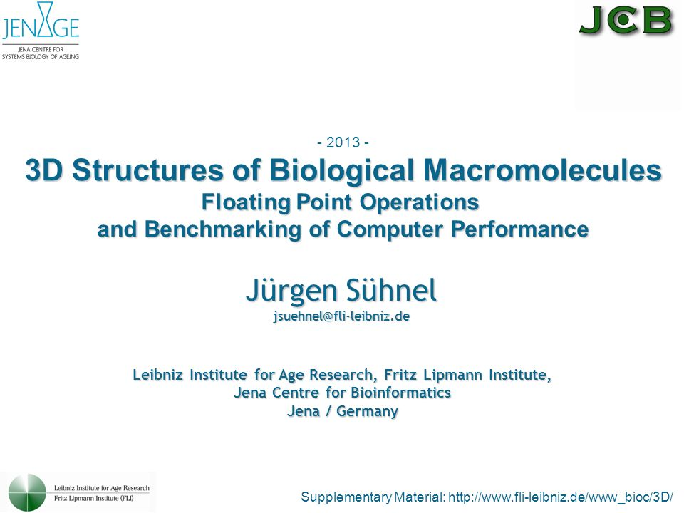 Jürgen Sühnel jsuehnel@fli-leibniz.de Supplementary Material: http://www.fli-leibniz.de/www_bioc/3D/ - 2013 - 3D Structures of Biological Macromolecules Floating Point Operations and Benchmarking of Computer Performance Leibniz Institute for Age Research, Fritz Lipmann Institute, Jena Centre for Bioinformatics Jena / Germany