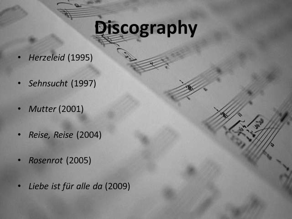 Discography Herzeleid (1995) Sehnsucht (1997) Mutter (2001) Reise, Reise (2004) Rosenrot (2005) Liebe ist für alle da (2009)