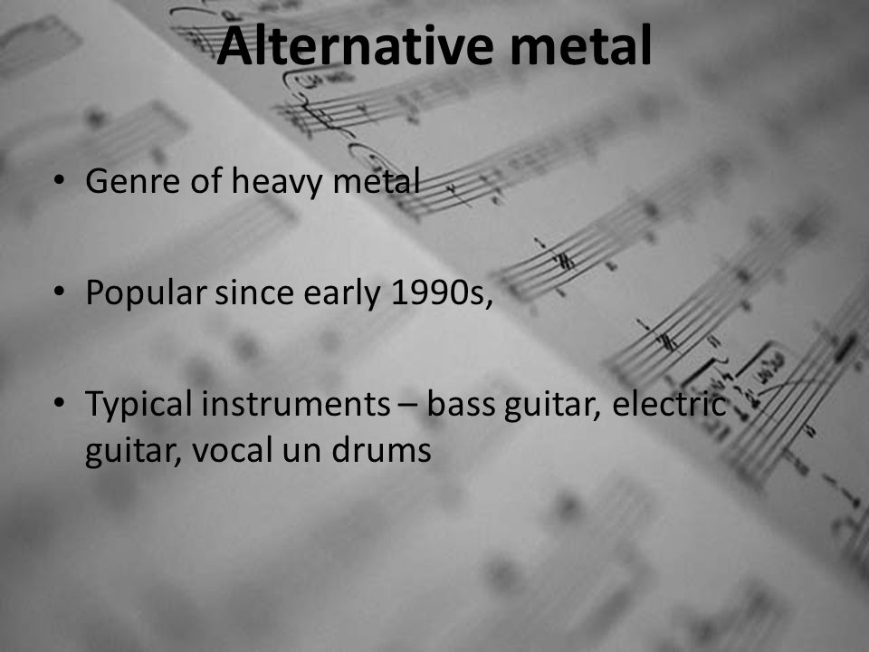 Alternative metal Genre of heavy metal Popular since early 1990s, Typical instruments – bass guitar, electric guitar, vocal un drums
