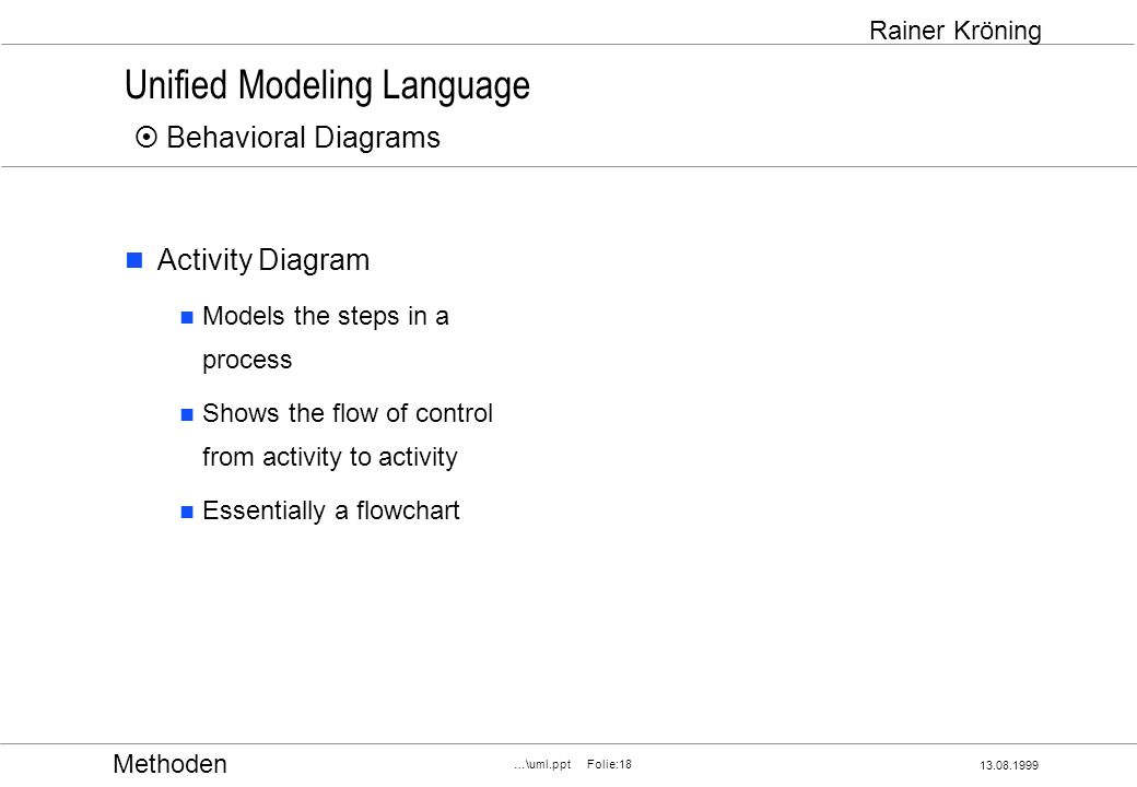 Methoden 13.08.1999 …\uml.ppt Folie:18 Rainer Kröning Unified Modeling Language Behavioral Diagrams Activity Diagram Models the steps in a process Shows the flow of control from activity to activity Essentially a flowchart