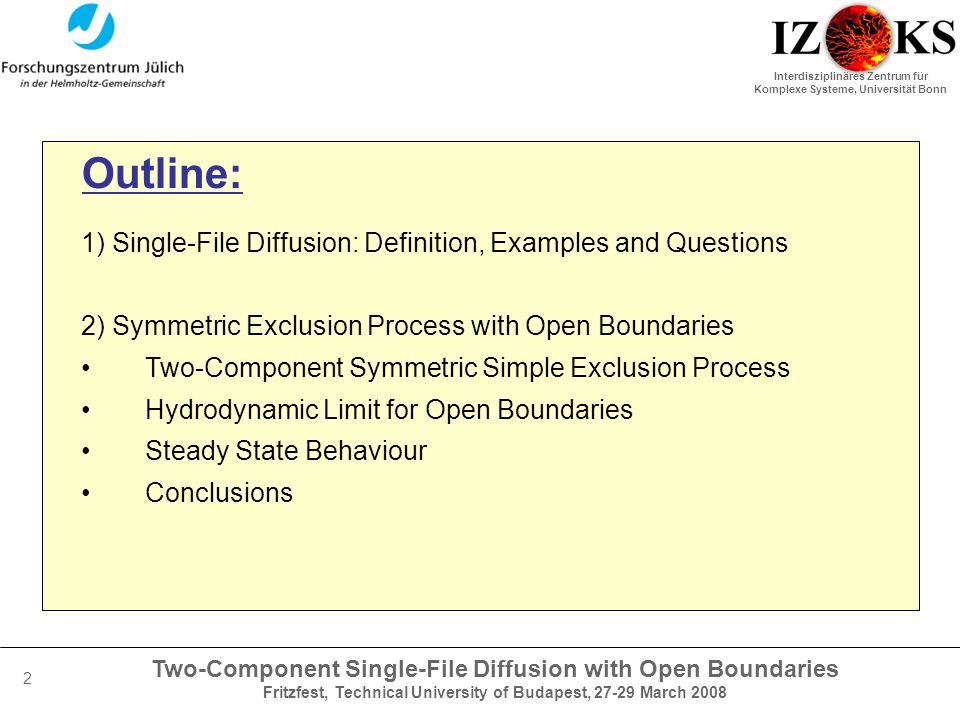 Two-Component Single-File Diffusion with Open Boundaries Fritzfest, Technical University of Budapest, 27-29 March 2008 Interdisziplinäres Zentrum für Komplexe Systeme, Universität Bonn 2 Outline: 1) Single-File Diffusion: Definition, Examples and Questions 2) Symmetric Exclusion Process with Open Boundaries Two-Component Symmetric Simple Exclusion Process Hydrodynamic Limit for Open Boundaries Steady State Behaviour Conclusions