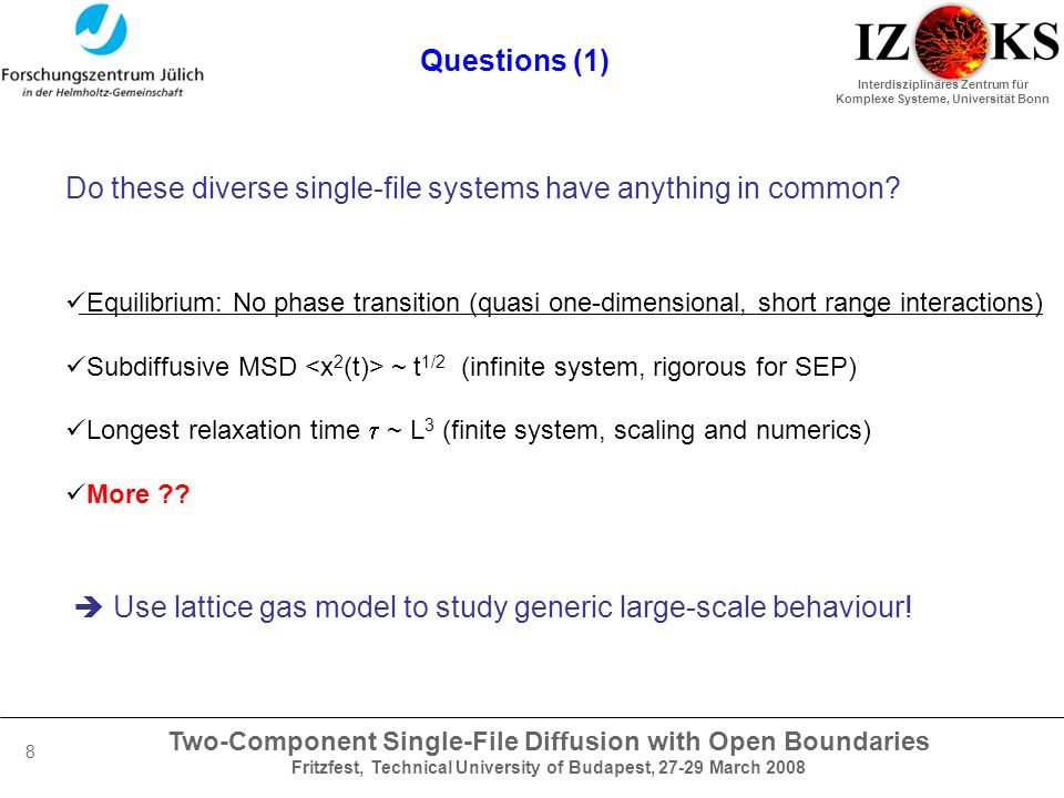 Two-Component Single-File Diffusion with Open Boundaries Fritzfest, Technical University of Budapest, 27-29 March 2008 Interdisziplinäres Zentrum für Komplexe Systeme, Universität Bonn 8 Questions (1) Do these diverse single-file systems have anything in common.