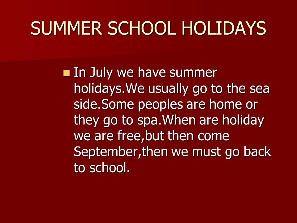SUMMER SCHOOL HOLIDAYS In July we have summer holidays.We usually go to the sea side.Some peoples are home or they go to spa.When are holiday we are free,but then come September,then we must go back to school.