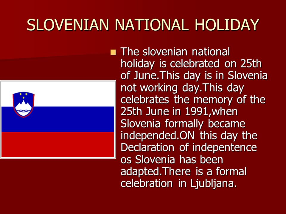 SLOVENIAN NATIONAL HOLIDAY The slovenian national holiday is celebrated on 25th of June.This day is in Slovenia not working day.This day celebrates the memory of the 25th June in 1991,when Slovenia formally became independed.ON this day the Declaration of indepentence os Slovenia has been adapted.There is a formal celebration in Ljubljana.