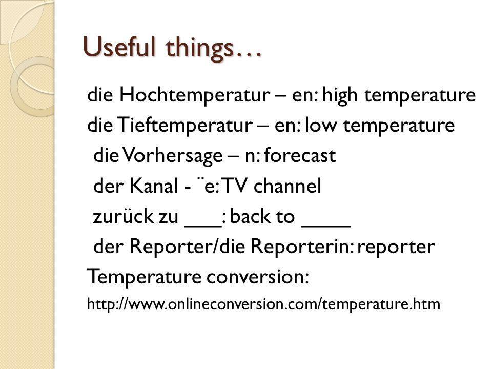 Useful things… die Hochtemperatur – en: high temperature die Tieftemperatur – en: low temperature die Vorhersage – n: forecast der Kanal - ¨e: TV chan