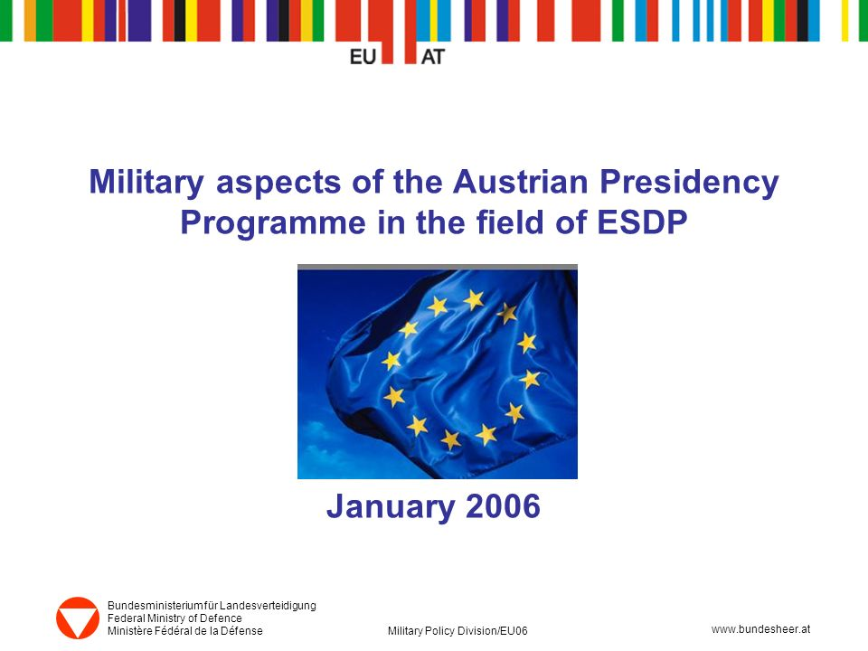 www.bundesheer.at Bundesministerium für Landesverteidigung Federal Ministry of Defence Ministère Fédéral de la Défense Military Policy Division/EU06 www.bundesheer.at Military aspects of the Austrian Presidency Programme in the field of ESDP January 2006
