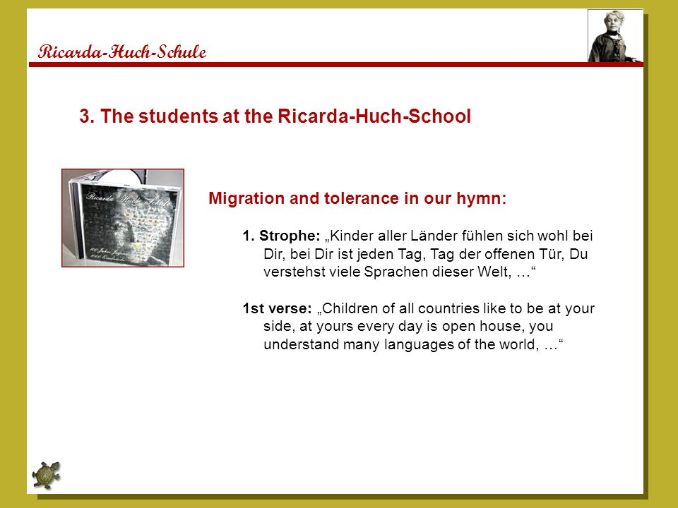 Ricarda-Huch-Schule 3. The students at the Ricarda-Huch-School Migration and tolerance in our hymn: 1. Strophe: Kinder aller Länder fühlen sich wohl b