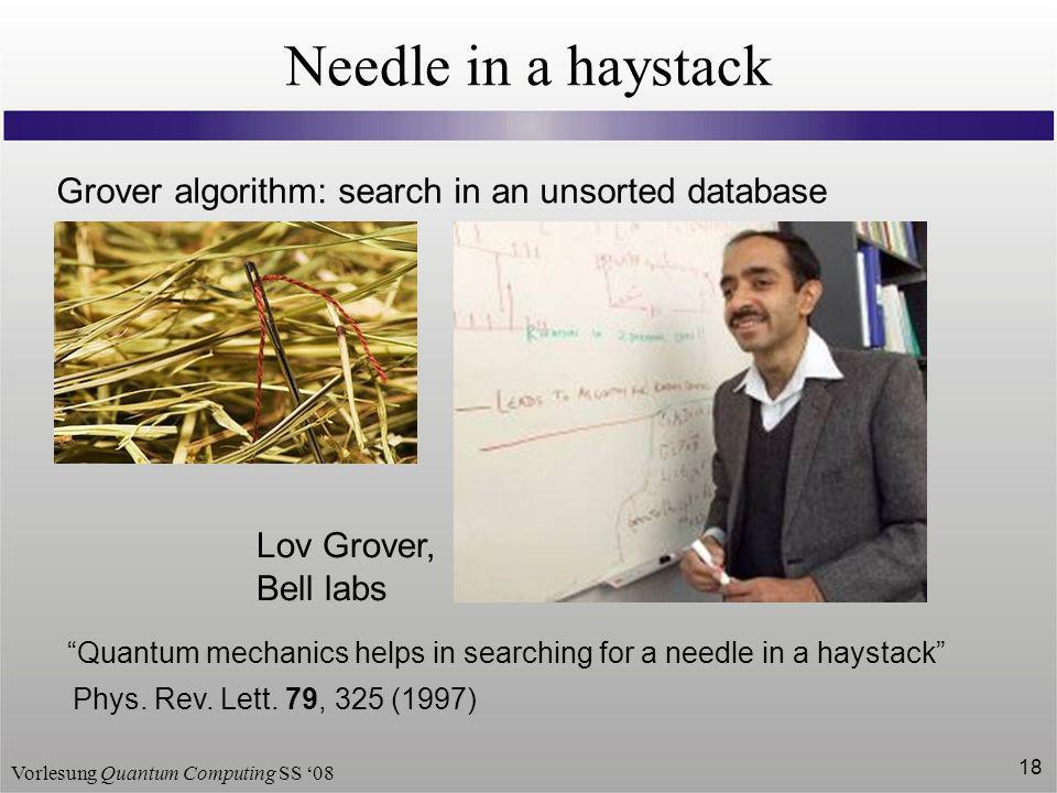 Vorlesung Quantum Computing SS 08 18 Needle in a haystack Grover algorithm: search in an unsorted database Quantum mechanics helps in searching for a