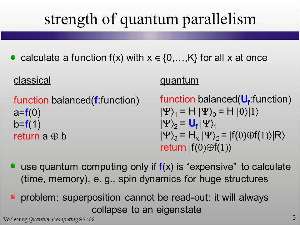 Vorlesung Quantum Computing SS 08 3 strength of quantum parallelism calculate a function f(x) with x {0,…,K} for all x at once classicalquantum functi