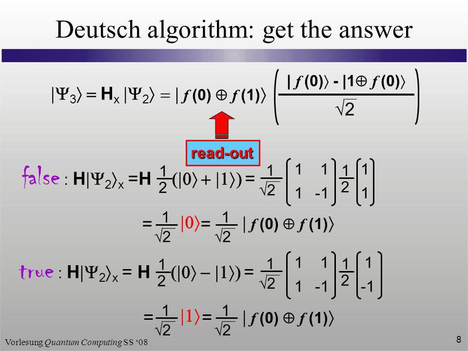Vorlesung Quantum Computing SS 08 8 Deutsch algorithm: get the answer 3 H x 2 1 2 1 2 false : H 2 x =H = = 1 2 1 1 1 1 2 1 1 1 2 f (0) f (1) true : H