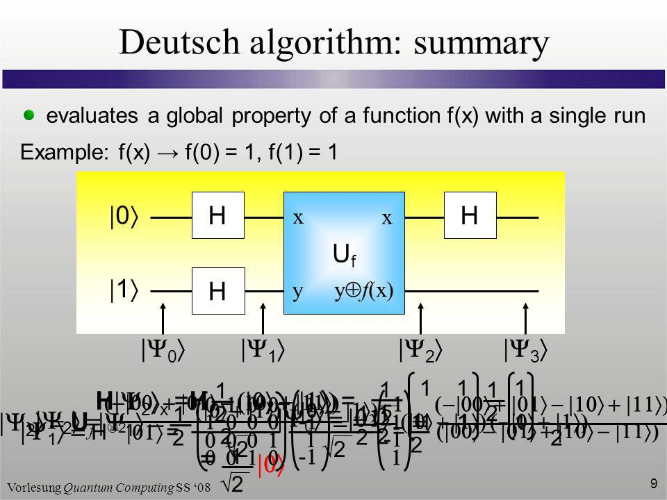 Vorlesung Quantum Computing SS 08 9 Deutsch algorithm: summary evaluates a global property of a function f(x) with a single run Example: f(x) f(0) = 1