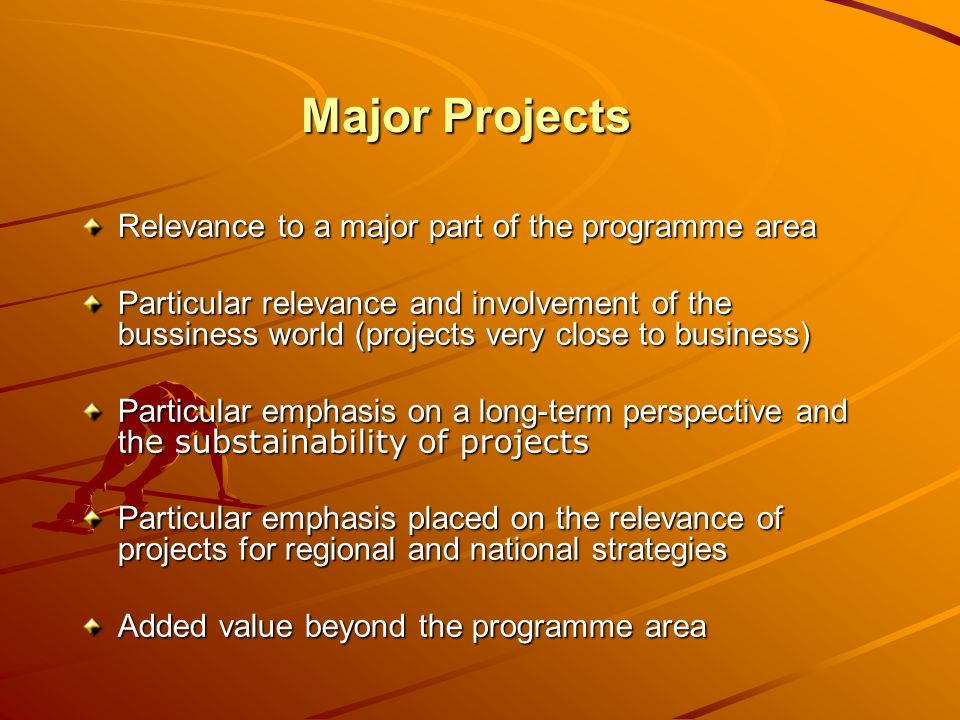 Major Projects Relevance to a major part of the programme area Particular relevance and involvement of the bussiness world (projects very close to business) Particular emphasis on a long-term perspective and th e substainability of projects Particular emphasis placed on the relevance of projects for regional and national strategies Added value beyond the programme area