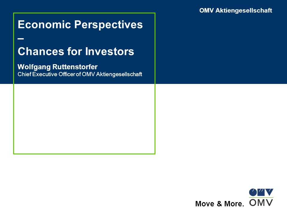 OMV Aktiengesellschaft Move & More. Economic Perspectives – Chances for Investors Wolfgang Ruttenstorfer Chief Executive Officer of OMV Aktiengesellsc