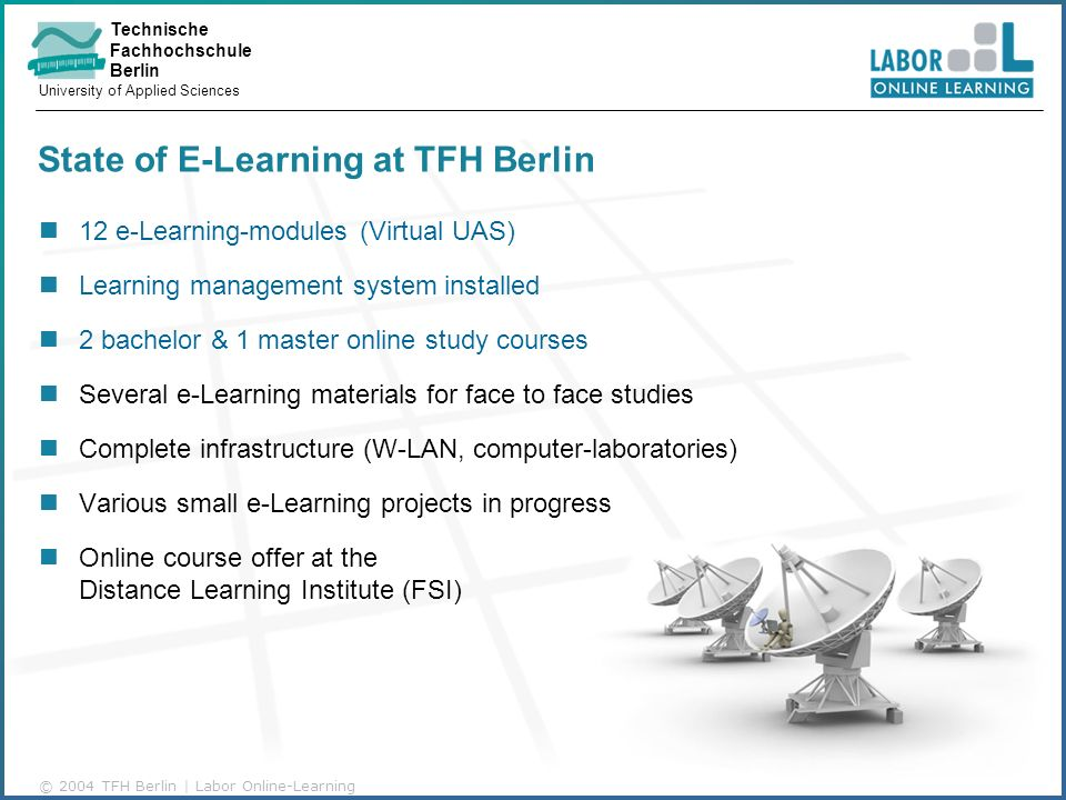 Technische Fachhochschule Berlin University of Applied Sciences © 2004 TFH Berlin | Labor Online-Learning State of E-Learning at TFH Berlin 12 e-Learning-modules (Virtual UAS) Learning management system installed 2 bachelor & 1 master online study courses Several e-Learning materials for face to face studies Complete infrastructure (W-LAN, computer-laboratories) Various small e-Learning projects in progress Online course offer at the Distance Learning Institute (FSI)