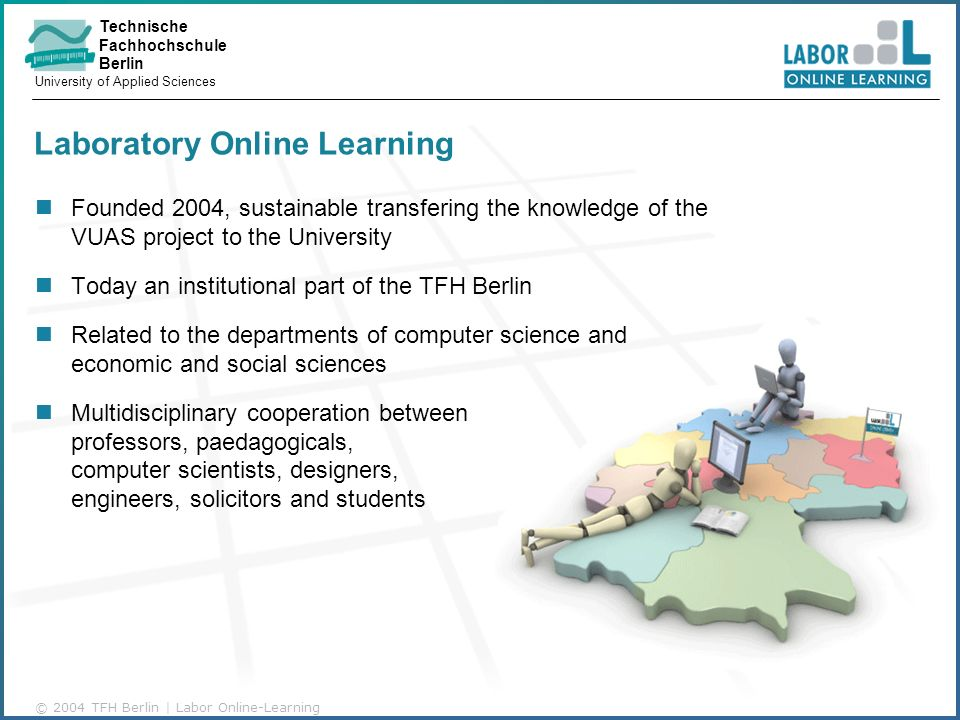 Technische Fachhochschule Berlin University of Applied Sciences © 2004 TFH Berlin | Labor Online-Learning Laboratory Online Learning Founded 2004, sustainable transfering the knowledge of the VUAS project to the University Today an institutional part of the TFH Berlin Related to the departments of computer science and economic and social sciences Multidisciplinary cooperation between professors, paedagogicals, computer scientists, designers, engineers, solicitors and students