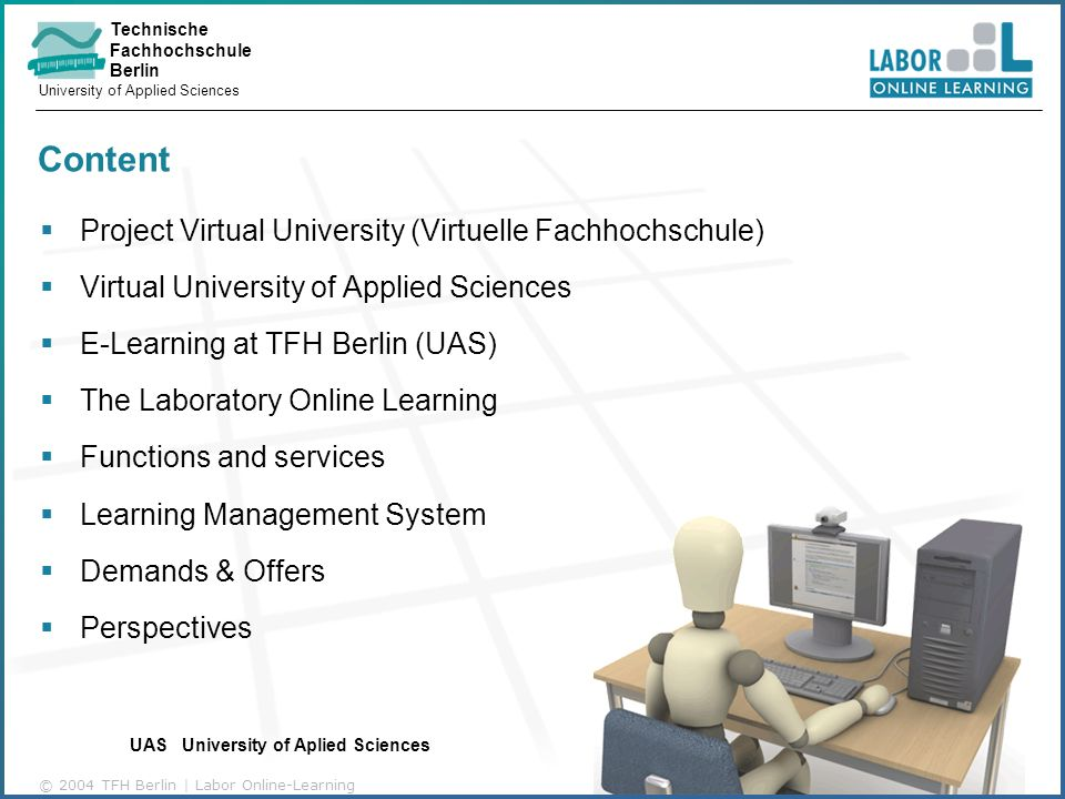 Technische Fachhochschule Berlin University of Applied Sciences © 2004 TFH Berlin | Labor Online-Learning Content Project Virtual University (Virtuelle Fachhochschule) Virtual University of Applied Sciences E-Learning at TFH Berlin (UAS) The Laboratory Online Learning Functions and services Learning Management System Demands & Offers Perspectives UAS University of Aplied Sciences