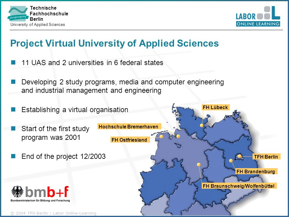 Technische Fachhochschule Berlin University of Applied Sciences © 2004 TFH Berlin | Labor Online-Learning Project Virtual University of Applied Sciences 11 UAS and 2 universities in 6 federal states Developing 2 study programs, media and computer engineering and industrial management and engineering Establishing a virtual organisation Start of the first study program was 2001 End of the project 12/2003 FH Lübeck TFH Berlin FH Brandenburg FH Braunschweig/Wolfenbüttel FH Ostfriesland Hochschule Bremerhaven